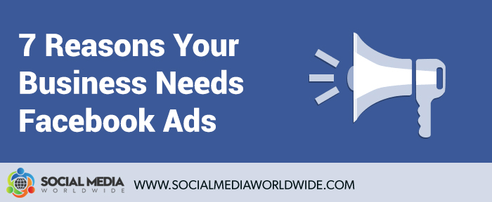 7 Reasons Your Business Needs Facebook Ads