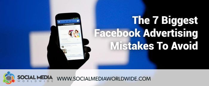 The 7 Biggest Facebook Advertising Mistakes To Avoid