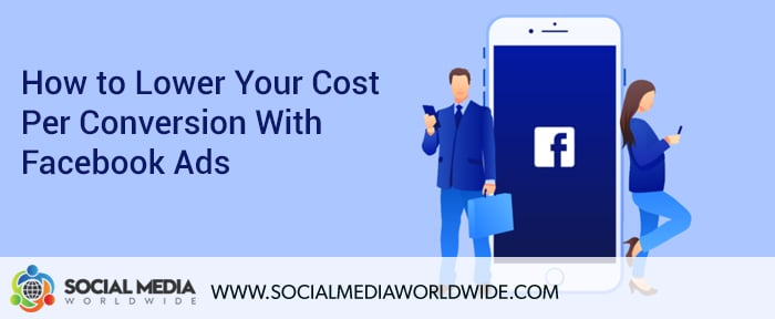 How to Lower Your Cost Per Conversion With Facebook Ads
